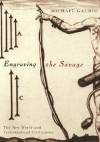 Engraving the Savage: The New World and Techniques of Civilization - Michael Gaudio