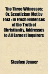 The Three Witnesses; Or, Scepticism Met by Fact: In Fresh Evidences of the Truth of Christianity, Addresses to All Earnest Inquirers - Stephen Jenner