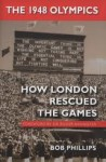 The 1948 Olympics: How London Rescued the Games - Bob Phillips