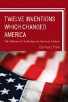 Twelve Inventions Which Changed America: The Influence of Technology on American Culture - Gerhard Falk