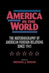 America in the World: The Historiography of Us Foreign Relations Since 1941 - Michael J. Hogan