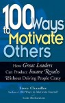 100 Ways to Motivate Others: How Great Leaders Can Produce Insane Results Without Driving People Crazy - Steve Chandler