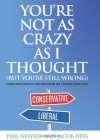 You're Not as Crazy as I Thought (But You're Still Wrong): Conversations Between a Die-Hard Liberal and a Devoted Conservative - Philip T. Neisser, Jacob Hess