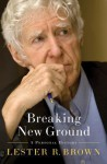 Breaking New Ground: A Personal History - Lester Russell Brown