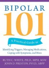 Bipolar 101: A Practical Guide to Identifying Triggers, Managing Medications, Coping with Symptoms, and More - Ruth White, John D. Preston