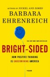 Bright-Sided: How Positive Thinking Is Undermining America - Barbara Ehrenreich