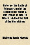 History of the Battle of Agincourt, and of the Expedition of Henry V. Into France, in 1415; To Which Is Added the Roll of the Men at Arms - Nicholas Harris Nicolas