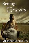 Seeing Ghosts - James Garcia Jr.