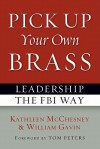 Pick Up Your Own Brass: Leadership the FBI Way - Kathleen McChesney, William Gavin, Tom Peters