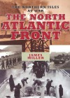 NORTH ATLANTIC FRONT: The Northern Isles at War - James Miller