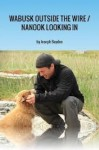 Wabusk Outside the Wire / Nanook Looking In: A Northwords Story - Joseph Boyden