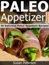 Paleo Appetizer Recipes - 30 Delicious Paleo Appetizer Recipes (Quick and Easy Paleo Recipes) - Susan Peterson