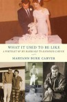 What It Used to Be Like: A Portrait of My Marriage to Raymond Carver - Maryann Burk Carver