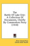 The Battle of Lake Erie: A Collection of Documents, Chiefly by Commodore Perry (1918) - Oliver Hazard Perry, Charles Oscar Paullin