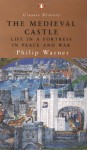 The Medieval Castle: Life in a Fortress in Peace and War - Philip Warner