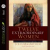 Twelve Extraordinary Women: How God Shaped Women of the Bible, and What He Wants to Do with You - John F. MacArthur Jr., Tamara Adams