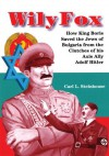 Wily Fox:How King Boris Saved the Jews of Bulgaria from the Clutches of his Axis Ally Adolf Hitler - Carl L. Steinhouse