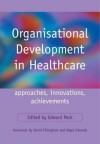 Organisational Development in Healthcare: Approaches, Innovations, Achievements - Edward Peck, David Fillingham, Nigel Edwards