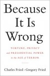 Because It Is Wrong: Torture, Privacy and Presidential Power in the Age of Terror - Charles Fried, Gregory Fried