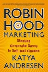 Robin Hood Marketing: Stealing Corporate Savvy to Sell Just Causes - Katya Andresen
