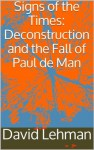 Signs of the Times: Deconstruction and the Fall of Paul de Man - David Lehman