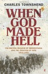 When God Made Hell: The British Invasion of Mesopotamia and the Creation of Iraq 1914-1921 - Charles Townshend