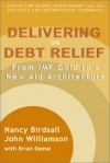 Delivering on Debt Relief: From IMF Gold to a New Aid Architecture - Nancy Birdsall, John Williamson