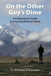 On the Other Guy's Dime: A Professional's Guide to Traveling Without Paying - G. Michael Schneider