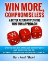 Win More, Compromise Less: A Better Alternative To The Win-Win Approach (Leadership and Management series) - Asaf Shani, Melissa Javellana