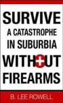 Survive A Catastrophe In Suburbia Without Firearms - William West, B. Lee Rowell, James Carter