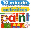10 Minute Activities: Paint: Fun Things To Do For You and Your Child (10 Minute Toddler) - Roger Priddy