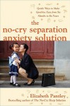 The No-Cry Separation Anxiety Solution: Gentle Ways to Make Good-Bye Easy from Six Months to Six Years - Elizabeth Pantley
