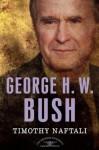 George H. W. Bush - Timothy Naftali, Arthur M. Schlesinger Jr., Sean Wilentz