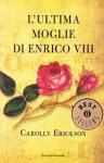 L'ultima moglie di Enrico VIII - Carolly Erickson, Anna Luisa Zazo