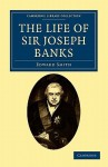 The Life of Sir Joseph Banks: President of the Royal Society, with Some Notices of His Friends and Contemporaries - Edward Smith