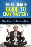 The Ultimate Guide To Ebay Mastery: Make Money Working From Home - Mark Stevens