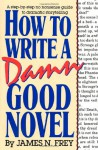 How to Write a Damn Good Novel: A Step-by-Step No Nonsense Guide to Dramatic Storytelling - James N. Frey