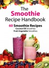 The Smoothie Recipe Handbook - 60 Smoothie Recipes for Coconut Oil Smoothies and Fruit-Vegetable Smoothies - Patrick Smith