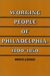 Working People of Philadelphia, 1800-1850 - Bruce Laurie