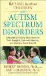 Raising Resilient Children with Autism Spectrum Disorders: Strategies for Maximizing Their Strengths, Coping with Adversity, and Developing a Social Mindset - Robert Brooks, Sam Goldstein