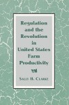 Regulation and the Revolution in United States Farm Productivity - Sally H. Clarke, Louis P. Galambos, Robert Gallmam