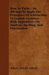 How To Parse: An Attempt To Apply The Principles Of Scholarship To English Grammar - Edwin A. Abbott