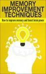 Memory Improvement Techniques: How to Improve Memory and Boost Brain Power (Memory, Memory Improvement, Memory Improvement Techniques, Improve memory, ... your memory, how to improve memory, Brain) - Daniel Jones