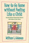 How to Go Home Without Feeling Like a Child: Resolving Difficult Relationships Between Adult Children & Their Parents - William L. Coleman