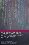 The Best of Slate: A 10th Anniversary Anthology - David Plotz, Michael E. Kinsley, Paul Krugman, Jeffrey Goldberg, Frank Cammuso, Hart Seely, Toby Cecchini, William Saletan, Bryan Curtis, Anne Applebaum, Cullen Murphy, David Greenberg, Rebecca Liss, Mike Steinberger, Mickey Kaus, Emily Bazelon, Dahlia Lithwick, Mark Sche