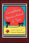 Everything You've Heard Is True: Short Stories by Frances Sherwood - Frances Sherwood
