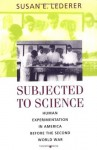 Subjected to Science: Human Experimentation in America before the Second World War - Susan E. Lederer, Lederer