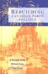 Rebuilding Canadian Party Politics - R. Kenneth Carty, William Cross, Lisa Young
