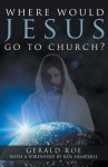 Where Would Jesus Go to Church? - Gerald Roe