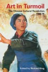 Art in Turmoil: The Chinese Cultural Revolution, 1966-76 - Richard King